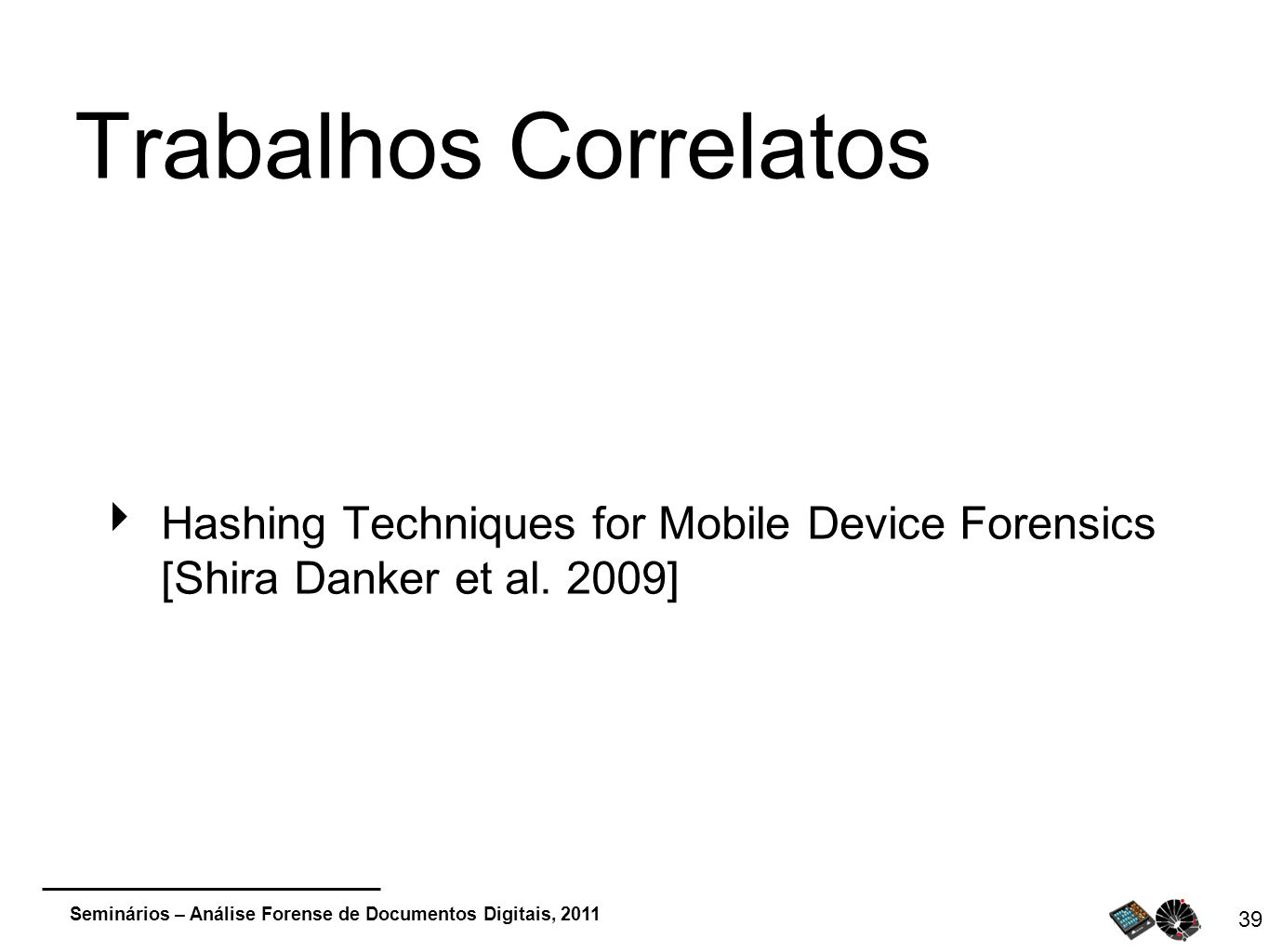 Trabalhos Correlatos Hashing Techniques for Mobile Device Forensics [Shira Danker et al. 2009]